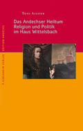 Das Andechser Heiltum. Religion und Politik im Haus Wittelsbach
