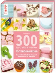 300 Tipps, Tricks & Techniken - Tortendekoration