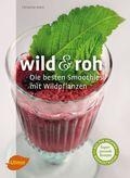 Wild & roh. Die besten Smoothies mit Wildpflanzen