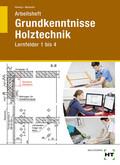 Grundkenntnisse Holztechnik: Lernfelder 1-4, Arbeitsheft