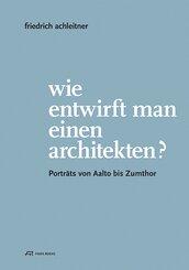 Friedrich Achleitner. Wie entwirft man einen Arc - Porträts von Aalto bis Zumthor