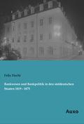 Bankwesen und Bankpolitik in den süddeutschen Staaten 1819 - 1875