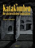 Die Katakomben: Die Altchristlichen Grabstätten - Ihre Geschichte und Ihre Monumente