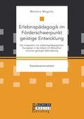 Erlebnispädagogik im Förderschwerpunkt geistige Entwicklung: Die Integration von erlebnispädagogischen Konzepten in die