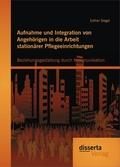 Aufnahme und Integration von Angehörigen in die Arbeit stationärer Pflegeeinrichtungen: Beziehungsgestaltung durch Kommu