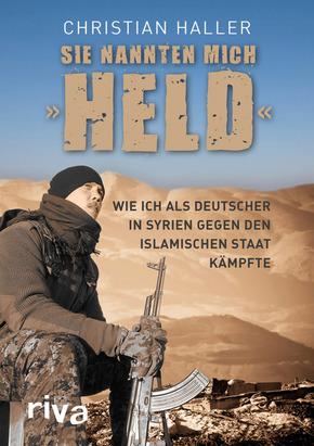 """Sie nannten mich """"Held"""" Wie ich als Deutscher in Syrien gegen den islamischen Staat kämpfte"""