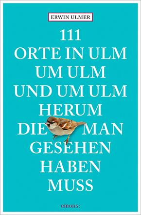 111 Orte in Ulm um Ulm und um Ulm herum, die man gesehen haben muss