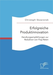 Erfolgreiche Produktinnovation. Handlungsempfehlungen zur Reduktion von Flop-Raten