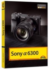 Sony Alpha 6300 - Das Handbuch zur Kamera
