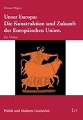 Unser Europa: Die Konstruktion und Zukunft der Europäischen Union.
