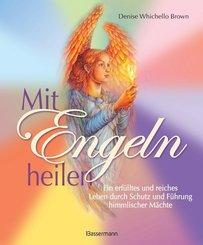 Mit Engeln heilen: Das Praxisbuch zur Kommunikation und Heilung durch die Kraft der Engel