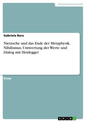 Nietzsche und das Ende der Metaphysik. Nihilismus, Umwertung der Werte und Dialog mit Heidegger