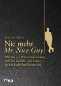 Nie mehr Mr. Nice Guy - Wie Sie als Mann bekommen, was Sie wollen - im Leben, in der Liebe und beim Sex