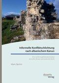 Informelle Konfliktschlichtung nach albanischem Kanun. Eine rechtsvergleichende Analyse zum alten Kanun und modernen Rec