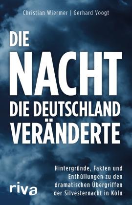 Die Nacht, die Deutschland veränderte - Hintergründe, Fakten und Enthüllungen zu den dramatischen Übergriffen der Silvesternacht in Köln