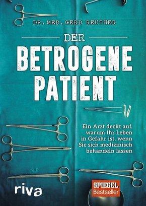 Der betrogene Patient - Ein Arzt deckt auf, warum Ihr Leben in Gefahr ist, wenn Sie sich medizinisch behandeln lassen