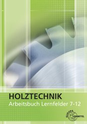 Holztechnik: Arbeitsbuch - Lernfelder 7-12