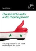 Ehrenamtliche Helfer in der Flüchtlingsarbeit. Schulungskonzept für die Arbeit mit Menschen aus Syrien