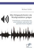 Wie Hörgewohnheiten die Musikproduktion prägen. Entwicklungen und Veränderungen unter kulturellen, technischen und psych