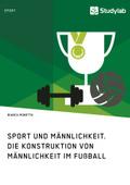Sport und Männlichkeit. Die Konstruktion von Männlichkeit im Fußball