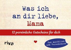 Was ich an dir liebe, Mama - 12 persönliche Gutscheine für dich