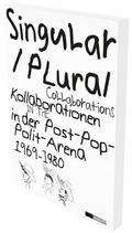 Singular Plural. Kollaborationen in der Post-Pop-Polit-Arena 1969-1989; Singular Plural. Collaborations in the Post-Pop-