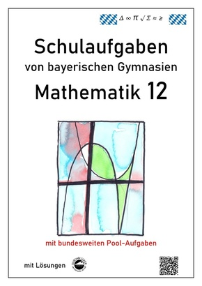 Mathematik 12, Schulaufgaben von bayerischen Gymnasien mit Lösungen