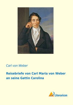 Reisebriefe von Carl Maria von Weber an seine Gattin Carolina