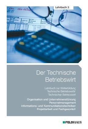Der Technische Betriebswirt: Organisation und Unternehmensführung, Personalmanagement, Informations- und Kommunikationstechniken, Projektarbeit und F; 3