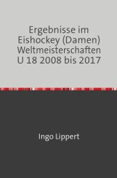 Ergebnisse im Eishockey (Damen) Weltmeisterschaften U 18 2008 bis 2017