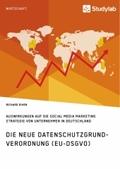 Die neue Datenschutzgrundverordnung (EU-DSGVO). Auswirkungen auf die Social Media Marketing Strategie von Unternehmen in