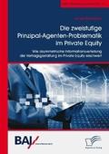 Die zweistufige Prinzipal-Agenten-Problematik im Private Equity. Wie asymmetrische Informationsverteilung die Vertragsge