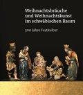 Weihnachtsbräuche und Weihnachtskunst im schwäbischen Raum - 500 Jahre Festkultur