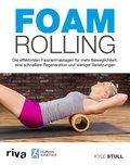 Foam Rolling - Die effektivsten Faszienmassagen für mehr Beweglichkeit, eine schnellere Regeneration und weniger Verletzungen