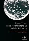 Antibiotikaresistenz als globale Bedrohung. Global Health Akteure und ihre Strategien gegen die Resistenzproblematik