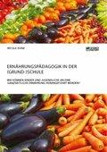 Ernährungspädagogik in der (Grund-)Schule. Wie können Kinder und Jugendliche an eine ganzheitliche Ernährung herangeführ