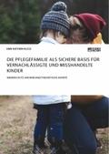 Die Pflegefamilie als sichere Basis für vernachlässigte und misshandelte Kinder. Kinderschutz und bindungstheoretische A