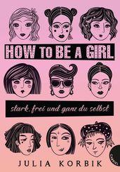 How to be a girl - stark, frei und ganz du selbst