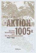 """""""Aktion 1005"""" - Spurenbeseitigung von NS-Massenverbrechen 1942 -1945"""