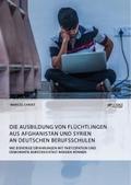 Die Ausbildung von Flüchtlingen aus Afghanistan und Syrien an deutschen Berufsschulen