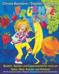 Früchte, Früchte, Früchte - Basteln, Spielen und Experimentieren rund um Natur, Obst, Kräuter und Rohkost