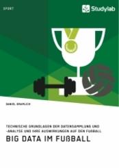Big Data im Fußball. Technische Grundlagen der Datensammlung und -analyse und ihre Auswirkungen auf den Fußball