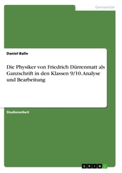 Die Physiker von Friedrich Dürrenmatt als Ganzschrift in den Klassen 9/10. Analyse und Bearbeitung