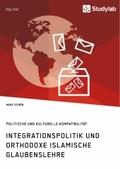 Integrationspolitik und orthodoxe islamische Glaubenslehre. Politische und kulturelle Kompatibilität