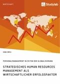 Strategisches Human Resources Management als wirtschaftlicher Erfolgsfaktor. Personalmanagement in Zeiten der Globalisie