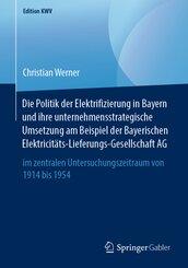 Die Politik der Elektrifizierung in Bayern und ihre unternehmensstrategische Umsetzung am Beispiel der Bayerischen Elekt