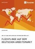 Flüchtlinge auf dem deutschen Arbeitsmarkt. Wie ist eine erfolgreiche Integration möglich?