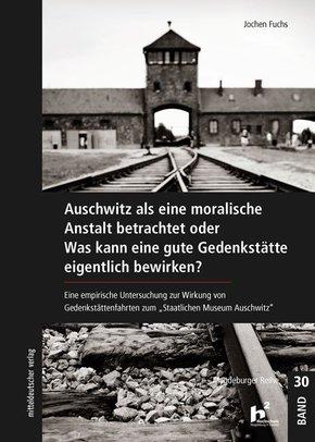 Auschwitz als eine moralische Anstalt betrachtet oder Was kann eine gute Gedenkstätte eigentlich bewirken?