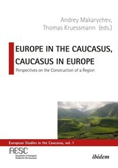 Europe in the Caucasus, Caucasus in Europe - Perspectives on the Construction of a Region