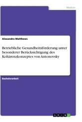Betriebliche Gesundheitsförderung unter besonderer Berücksichtigung des Kohärenzkonzeptes von Antonovsky